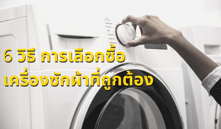 6 วิธีการเลือกซื้อเครื่องซักผ้าที่ถูกต้อง